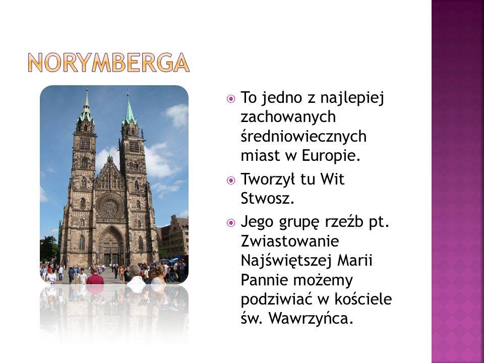 Norymberga To jedno z najlepiej zachowanych średniowiecznych miast w Europie. Tworzył tu Wit Stwosz.