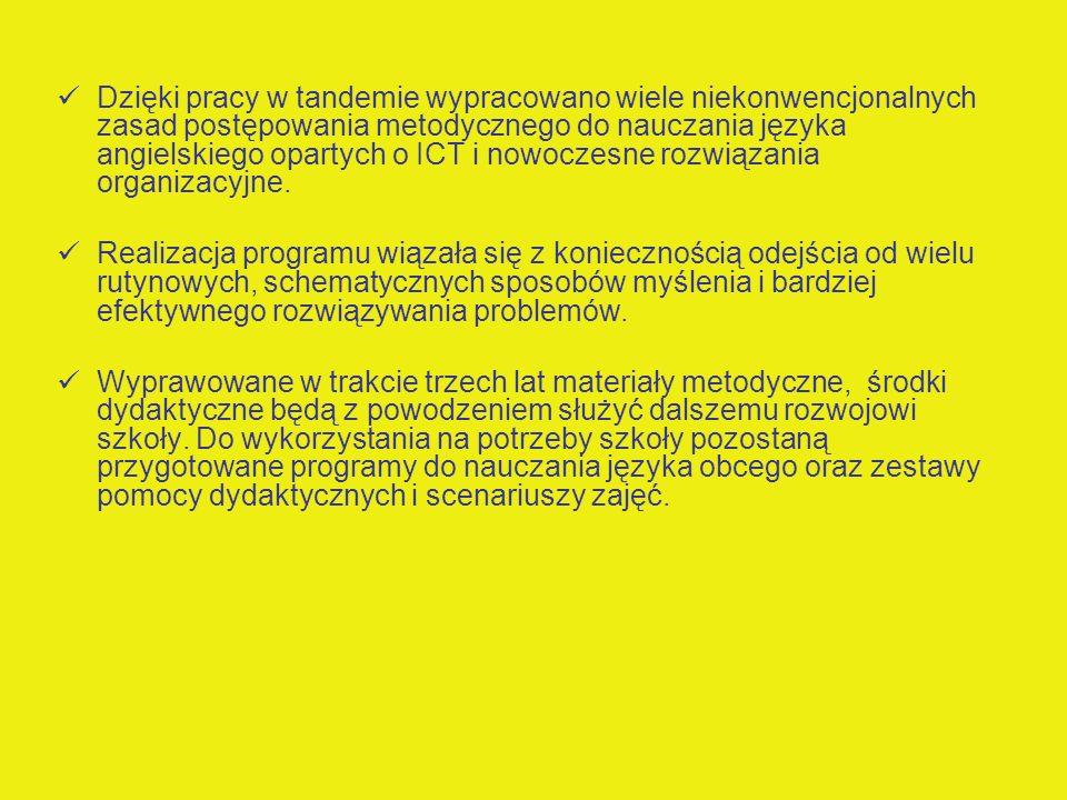 Dzięki pracy w tandemie wypracowano wiele niekonwencjonalnych zasad postępowania metodycznego do nauczania języka angielskiego opartych o ICT i nowoczesne rozwiązania organizacyjne.