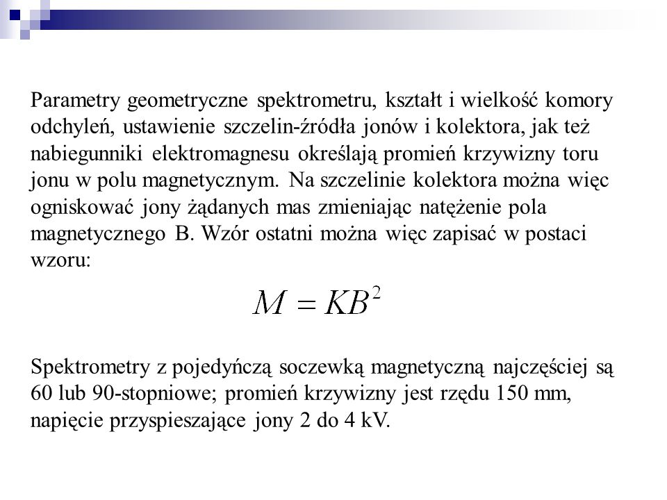 Parametry geometryczne spektrometru, kształt i wielkość komory odchyleń, ustawienie szczelin-źródła jonów i kolektora, jak też nabiegunniki elektromagnesu określają promień krzywizny toru jonu w polu magnetycznym. Na szczelinie kolektora można więc ogniskować jony żądanych mas zmieniając natężenie pola magnetycznego B. Wzór ostatni można więc zapisać w postaci wzoru:
