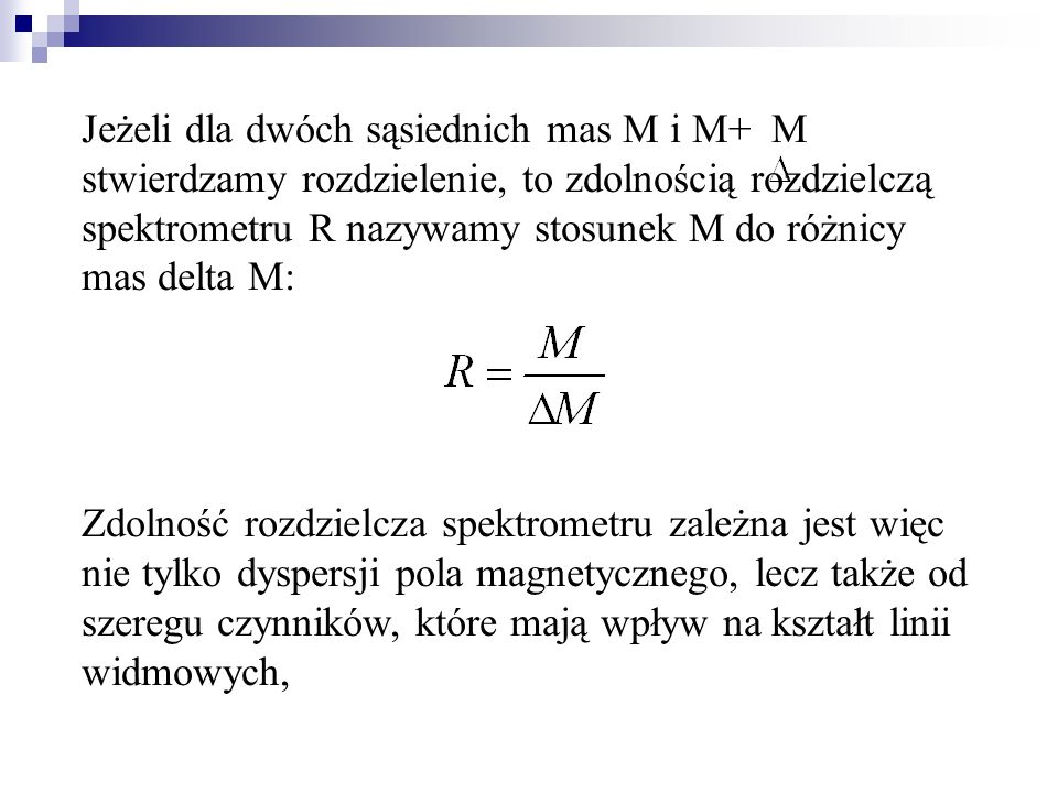 Jeżeli dla dwóch sąsiednich mas M i M+ M stwierdzamy rozdzielenie, to zdolnością rozdzielczą spektrometru R nazywamy stosunek M do różnicy mas delta M: