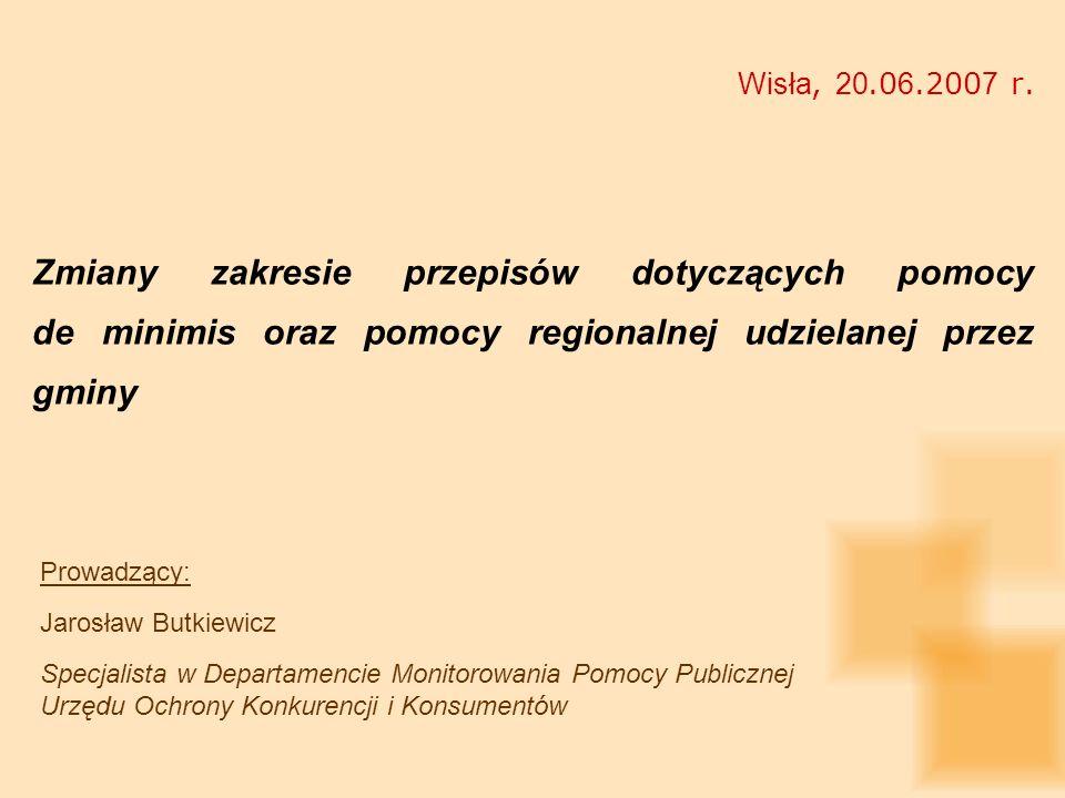 Wisła, 20.06.2007 r. Zmiany zakresie przepisów dotyczących pomocy de minimis oraz pomocy regionalnej udzielanej przez gminy