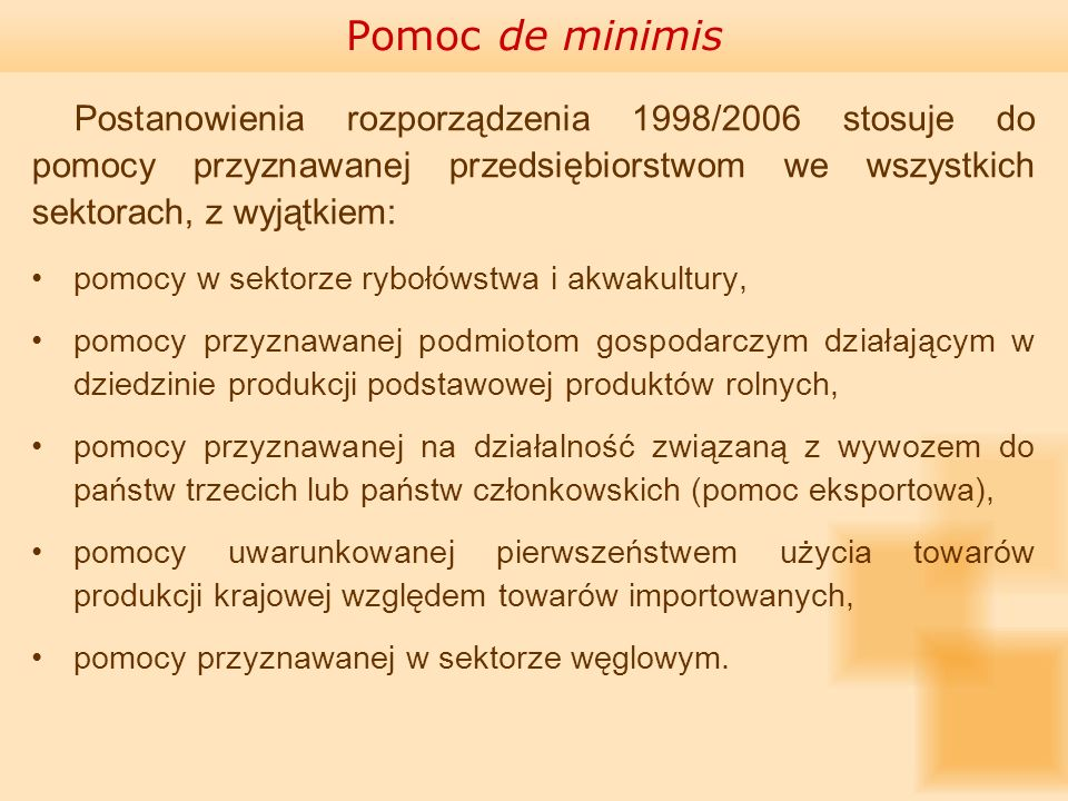 Pomoc de minimis Postanowienia rozporządzenia 1998/2006 stosuje do pomocy przyznawanej przedsiębiorstwom we wszystkich sektorach, z wyjątkiem: