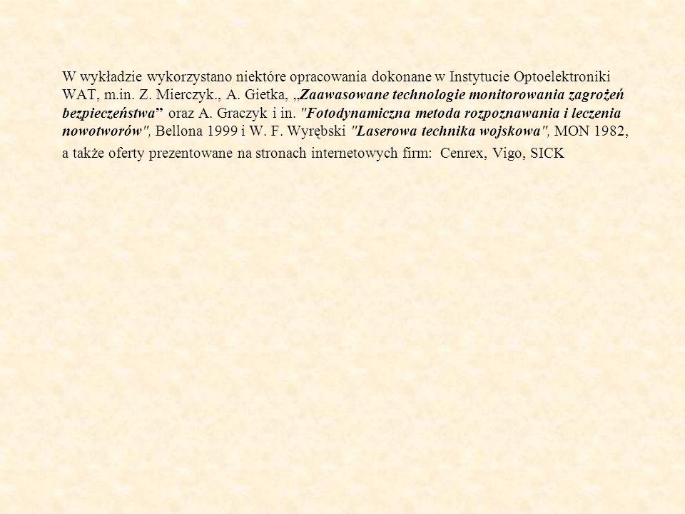 """W wykładzie wykorzystano niektóre opracowania dokonane w Instytucie Optoelektroniki WAT, m.in. Z. Mierczyk., A. Gietka, """"Zaawasowane technologie monitorowania zagrożeń bezpieczeństwa oraz A. Graczyk i in. Fotodynamiczna metoda rozpoznawania i leczenia nowotworów , Bellona 1999 i W. F. Wyrębski Laserowa technika wojskowa , MON 1982,"""
