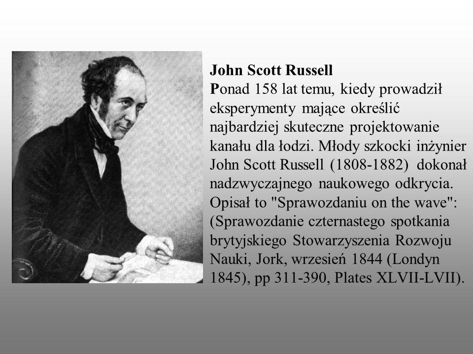 John Scott Russell Ponad 158 lat temu, kiedy prowadził eksperymenty mające określić najbardziej skuteczne projektowanie kanału dla łodzi.