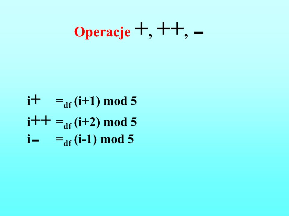 Operacje +, ++,  i+ =df (i+1) mod 5 i++ =df (i+2) mod 5