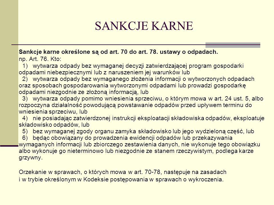 SANKCJE KARNE Sankcje karne określone są od art. 70 do art. 78. ustawy o odpadach. np. Art. 76. Kto: