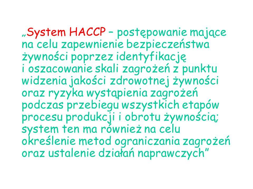 """""""System HACCP – postępowanie mające na celu zapewnienie bezpieczeństwa żywności poprzez identyfikację i oszacowanie skali zagrożeń z punktu widzenia jakości zdrowotnej żywności oraz ryzyka wystąpienia zagrożeń podczas przebiegu wszystkich etapów procesu produkcji i obrotu żywnością; system ten ma również na celu określenie metod ograniczania zagrożeń oraz ustalenie działań naprawczych"""