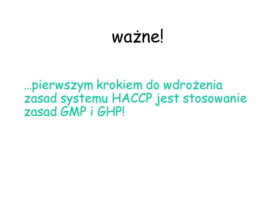 ważne! ...pierwszym krokiem do wdrożenia zasad systemu HACCP jest stosowanie zasad GMP i GHP!