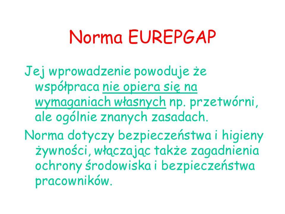 Norma EUREPGAP Jej wprowadzenie powoduje że współpraca nie opiera się na wymaganiach własnych np. przetwórni, ale ogólnie znanych zasadach.