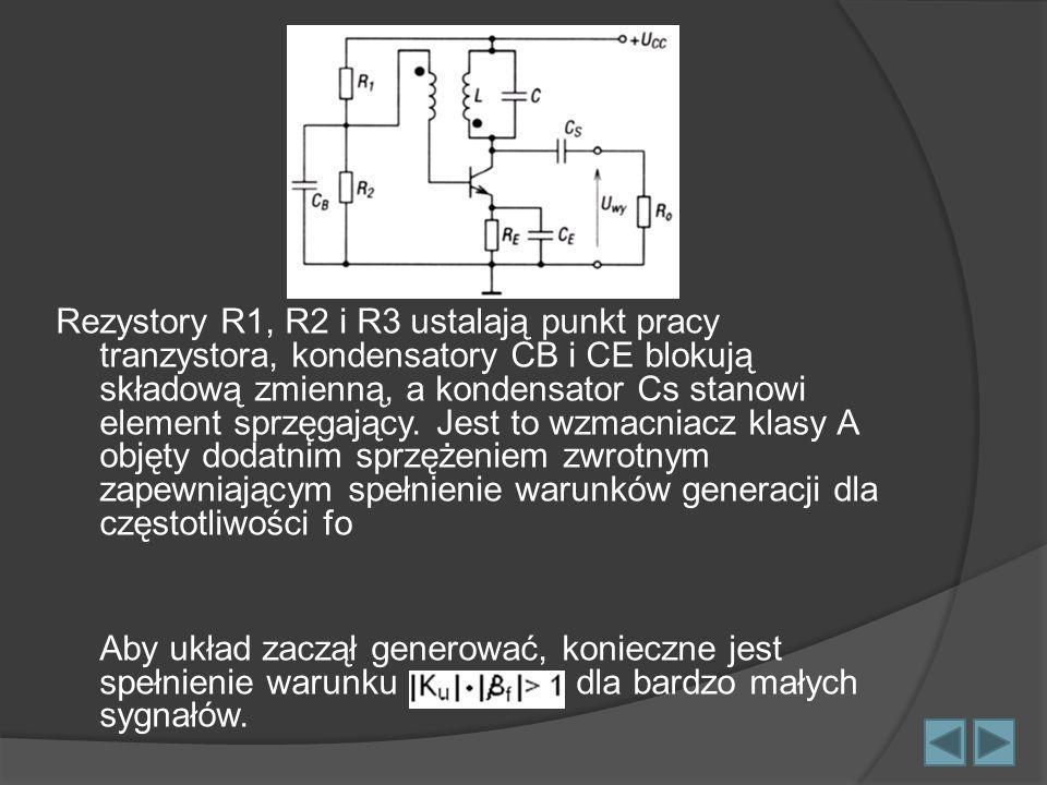 Rezystory R1, R2 i R3 ustalają punkt pracy tranzystora, kondensatory CB i CE blokują składową zmienną, a kondensator Cs stanowi element sprzęgający. Jest to wzmacniacz klasy A objęty dodatnim sprzężeniem zwrotnym zapewniającym spełnienie warunków generacji dla częstotliwości fo