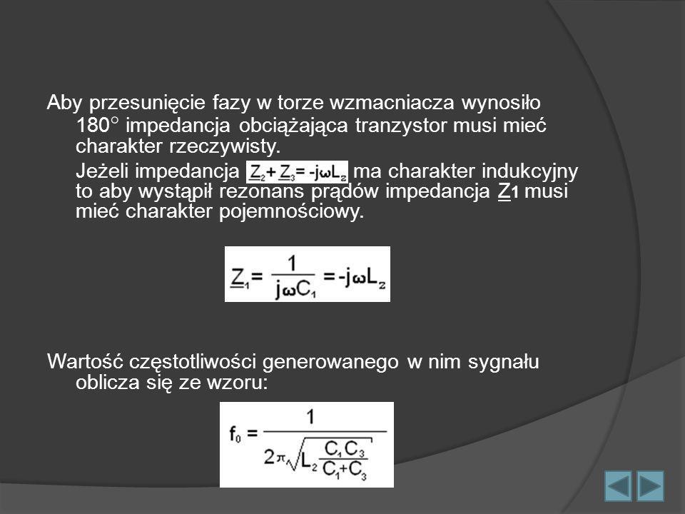 Aby przesunięcie fazy w torze wzmacniacza wynosiło 180 impedancja obciążająca tranzystor musi mieć charakter rzeczywisty.