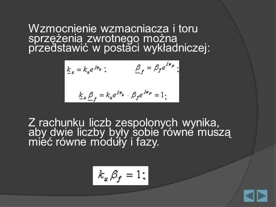 Wzmocnienie wzmacniacza i toru sprzężenia zwrotnego można przedstawić w postaci wykładniczej: Z rachunku liczb zespolonych wynika, aby dwie liczby były sobie równe muszą mieć równe moduły i fazy.