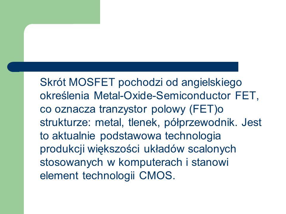 Skrót MOSFET pochodzi od angielskiego określenia Metal-Oxide-Semiconductor FET, co oznacza tranzystor polowy (FET)o strukturze: metal, tlenek, półprzewodnik.