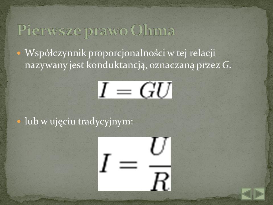 Pierwsze prawo Ohma Współczynnik proporcjonalności w tej relacji nazywany jest konduktancją, oznaczaną przez G.