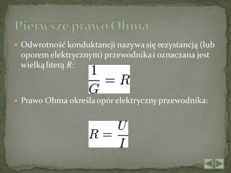 Pierwsze prawo Ohma Odwrotność konduktancji nazywa się rezystancją (lub oporem elektrycznym) przewodnika i oznaczana jest wielką literą R: