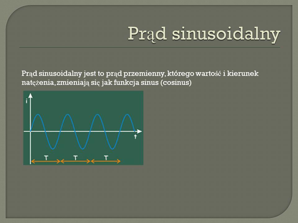 Prąd sinusoidalny Prąd sinusoidalny jest to prąd przemienny, którego wartość i kierunek natężenia, zmieniają się jak funkcja sinus (cosinus)