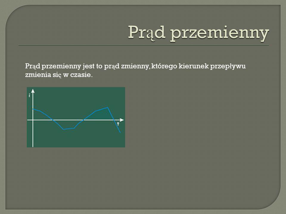 Prąd przemienny Prąd przemienny jest to prąd zmienny, którego kierunek przepływu zmienia się w czasie.