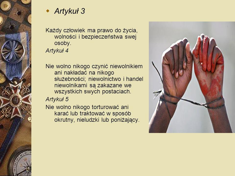 Artykuł 3 Każdy człowiek ma prawo do życia, wolności i bezpieczeństwa swej osoby. Artykuł 4.