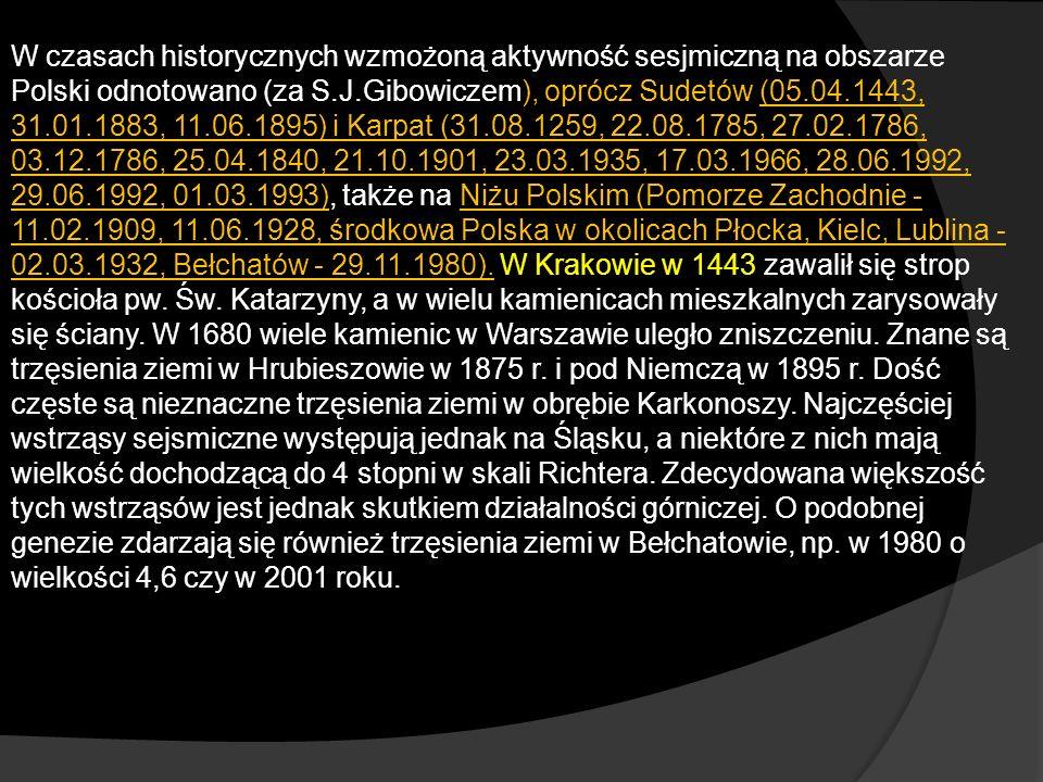 W czasach historycznych wzmożoną aktywność sesjmiczną na obszarze Polski odnotowano (za S.J.Gibowiczem), oprócz Sudetów (05.04.1443, 31.01.1883, 11.06.1895) i Karpat (31.08.1259, 22.08.1785, 27.02.1786, 03.12.1786, 25.04.1840, 21.10.1901, 23.03.1935, 17.03.1966, 28.06.1992, 29.06.1992, 01.03.1993), także na Niżu Polskim (Pomorze Zachodnie - 11.02.1909, 11.06.1928, środkowa Polska w okolicach Płocka, Kielc, Lublina - 02.03.1932, Bełchatów - 29.11.1980).