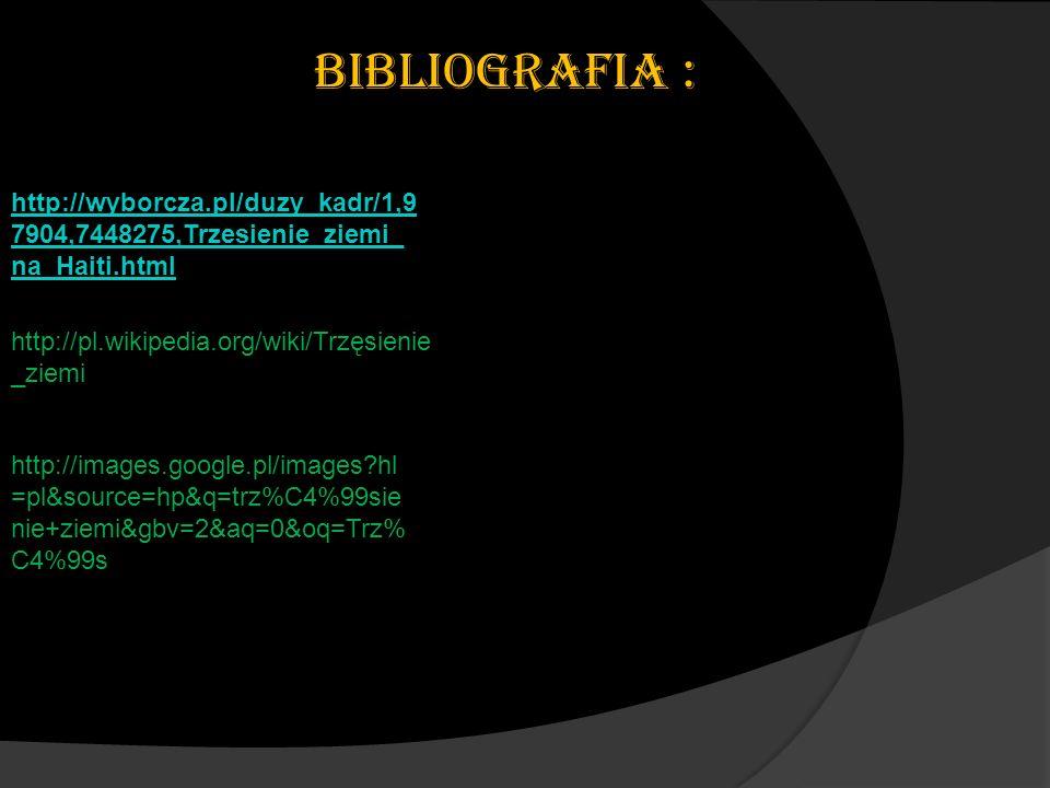 BIBLIOGRAFIA : http://wyborcza.pl/duzy_kadr/1,97904,7448275,Trzesienie_ziemi_na_Haiti.html. http://pl.wikipedia.org/wiki/Trzęsienie_ziemi.