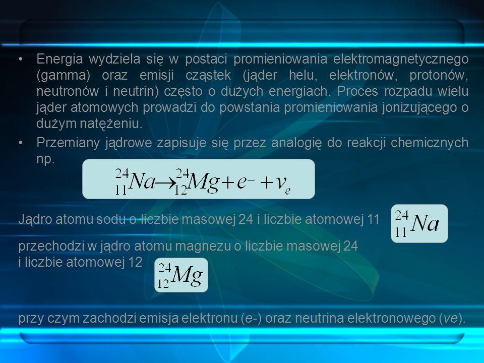 Energia wydziela się w postaci promieniowania elektromagnetycznego (gamma) oraz emisji cząstek (jąder helu, elektronów, protonów, neutronów i neutrin) często o dużych energiach. Proces rozpadu wielu jąder atomowych prowadzi do powstania promieniowania jonizującego o dużym natężeniu.