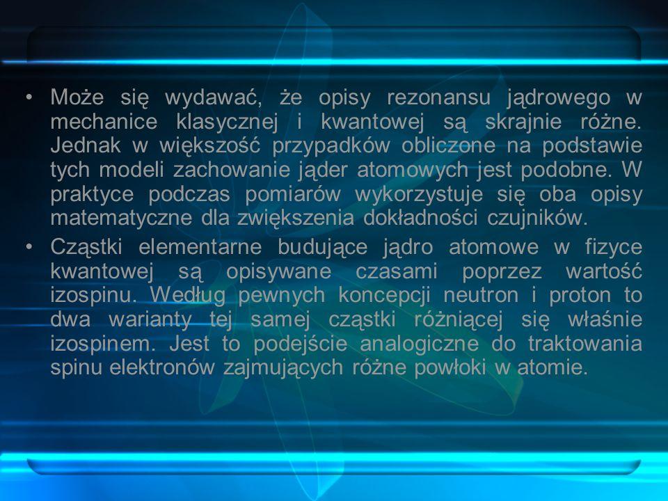 Może się wydawać, że opisy rezonansu jądrowego w mechanice klasycznej i kwantowej są skrajnie różne. Jednak w większość przypadków obliczone na podstawie tych modeli zachowanie jąder atomowych jest podobne. W praktyce podczas pomiarów wykorzystuje się oba opisy matematyczne dla zwiększenia dokładności czujników.