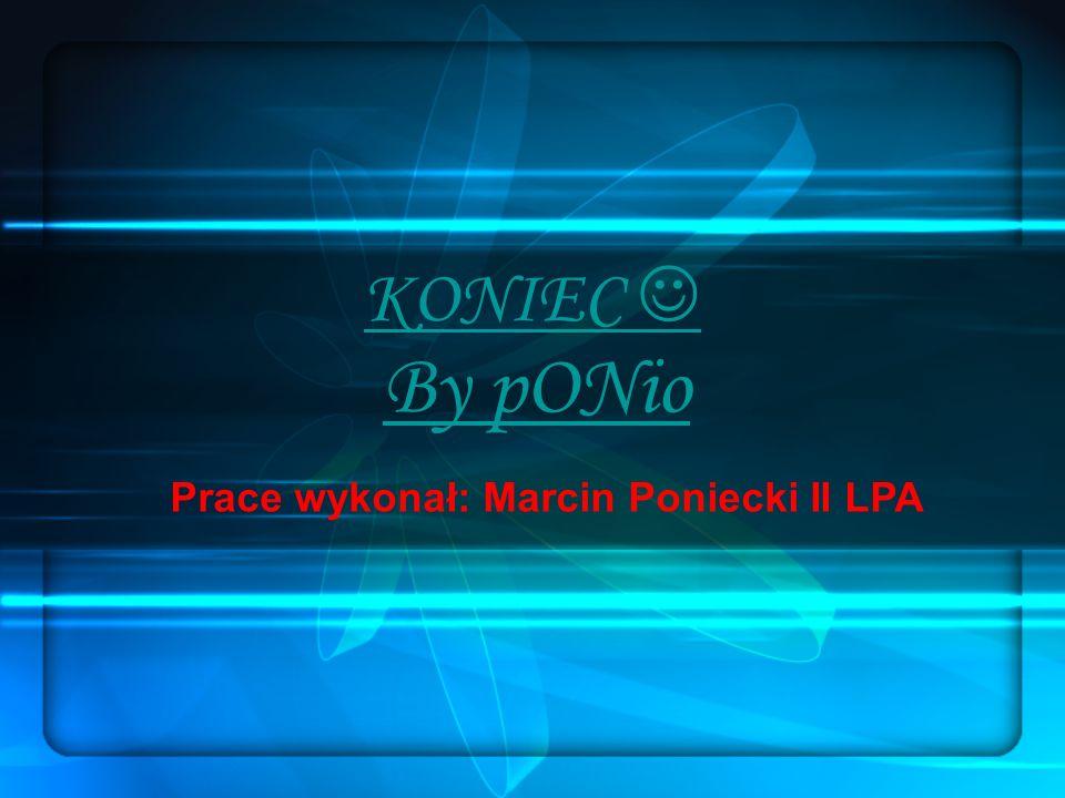 KONIEC  By pONio Prace wykonał: Marcin Poniecki II LPA