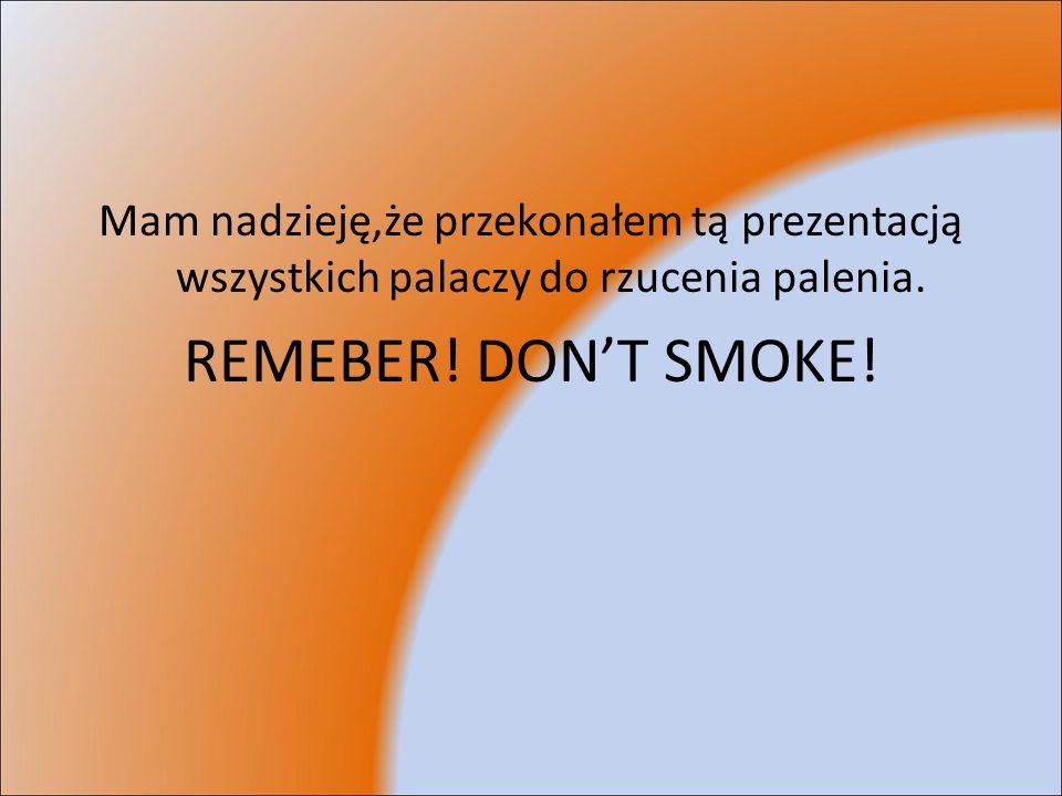 Mam nadzieję,że przekonałem tą prezentacją wszystkich palaczy do rzucenia palenia.
