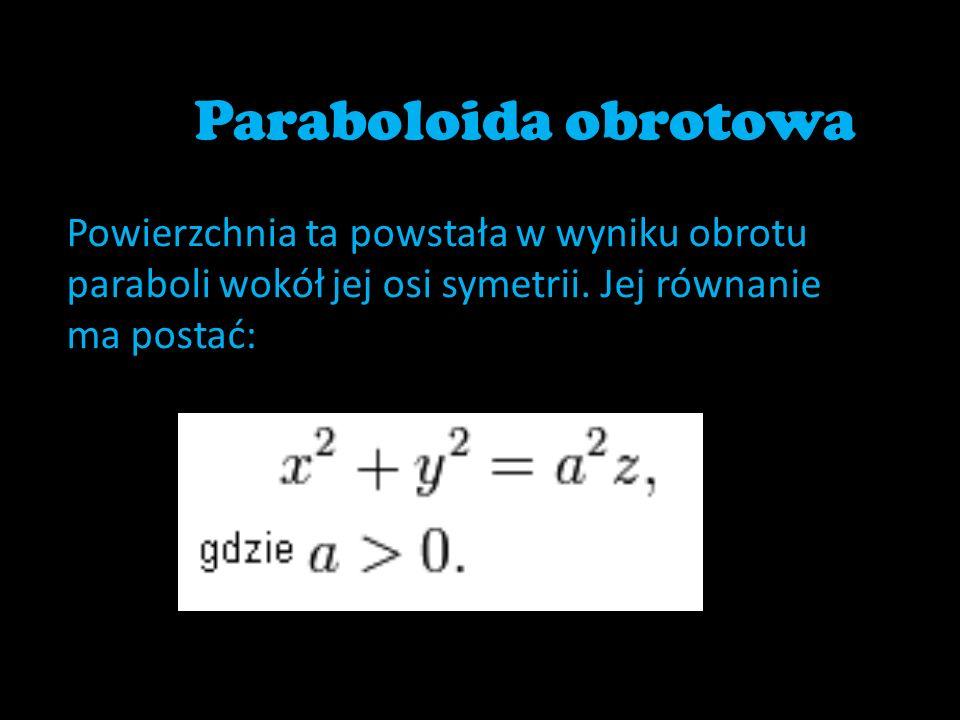 Paraboloida obrotowa Powierzchnia ta powstała w wyniku obrotu paraboli wokół jej osi symetrii.