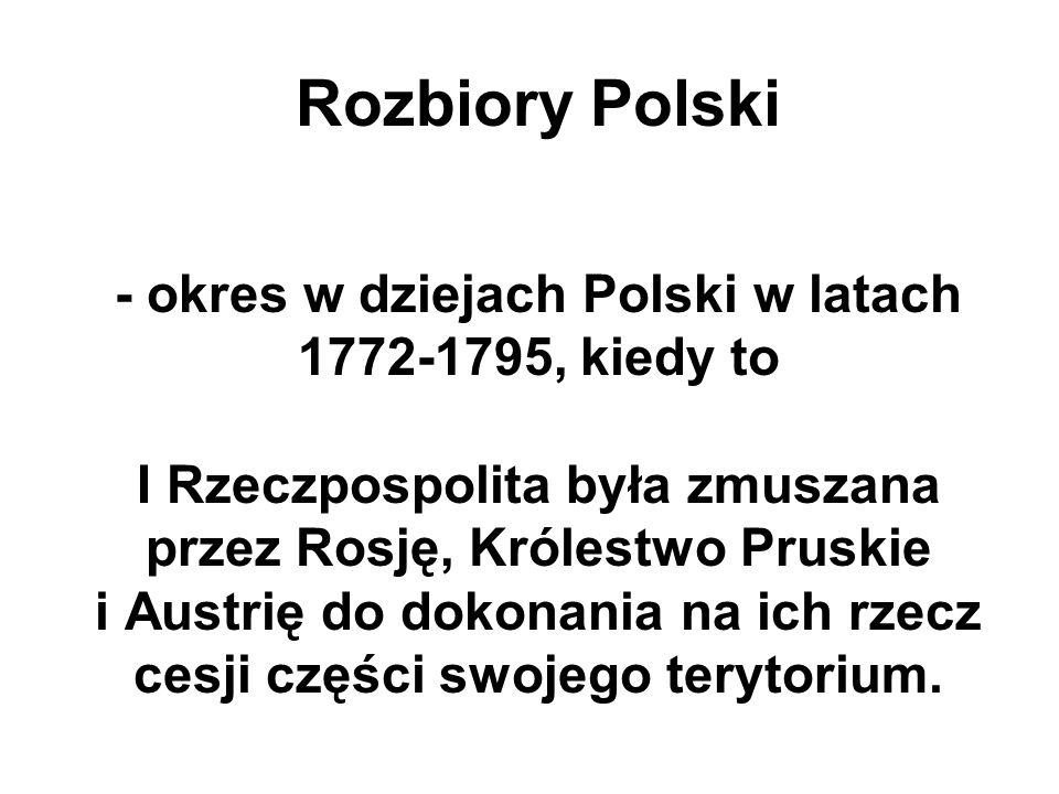 Rozbiory Polski - okres w dziejach Polski w latach 1772-1795, kiedy to I Rzeczpospolita była zmuszana przez Rosję, Królestwo Pruskie i Austrię do dokonania na ich rzecz cesji części swojego terytorium.