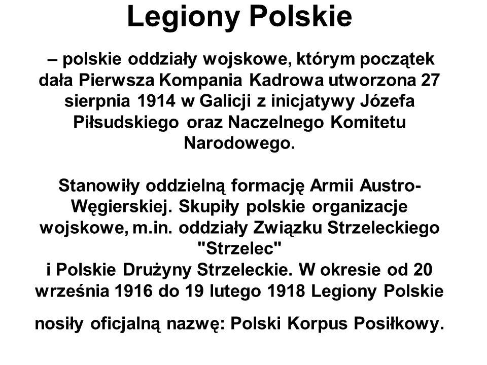 Legiony Polskie – polskie oddziały wojskowe, którym początek dała Pierwsza Kompania Kadrowa utworzona 27 sierpnia 1914 w Galicji z inicjatywy Józefa Piłsudskiego oraz Naczelnego Komitetu Narodowego.