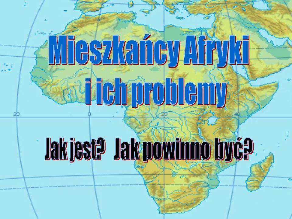 Mieszkańcy Afryki i ich problemy Jak jest Jak powinno być