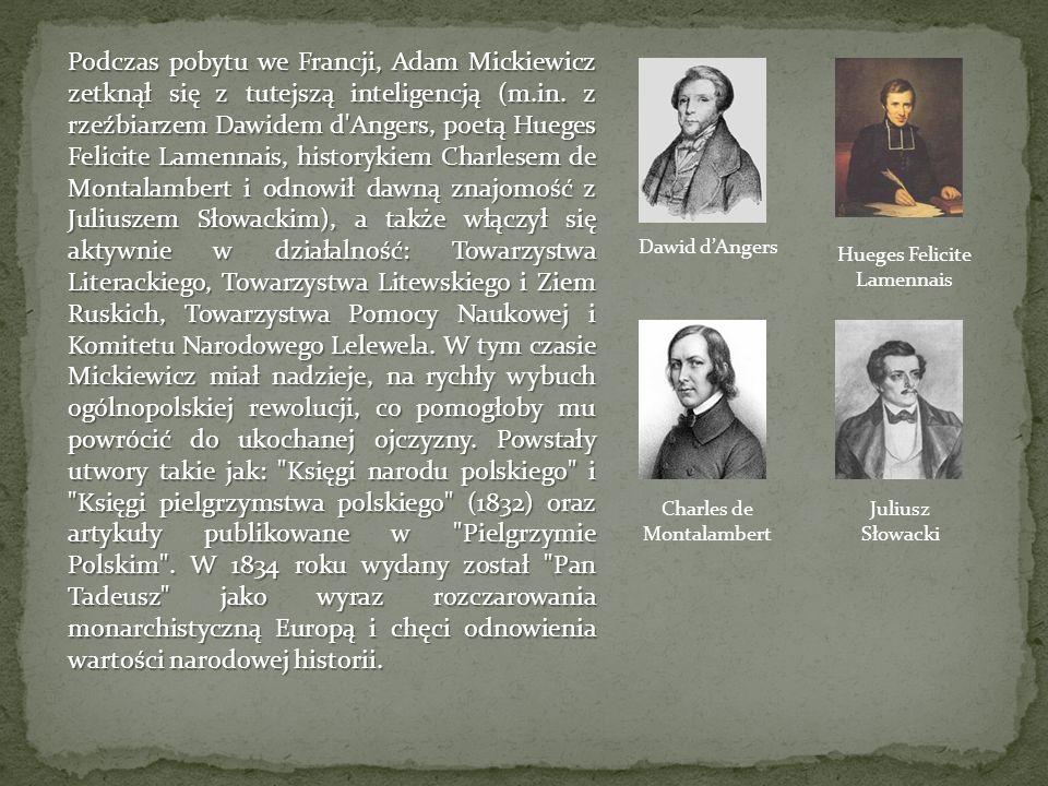 Podczas pobytu we Francji, Adam Mickiewicz zetknął się z tutejszą inteligencją (m.in. z rzeźbiarzem Dawidem d Angers, poetą Hueges Felicite Lamennais, historykiem Charlesem de Montalambert i odnowił dawną znajomość z Juliuszem Słowackim), a także włączył się aktywnie w działalność: Towarzystwa Literackiego, Towarzystwa Litewskiego i Ziem Ruskich, Towarzystwa Pomocy Naukowej i Komitetu Narodowego Lelewela. W tym czasie Mickiewicz miał nadzieje, na rychły wybuch ogólnopolskiej rewolucji, co pomogłoby mu powrócić do ukochanej ojczyzny. Powstały utwory takie jak: Księgi narodu polskiego i Księgi pielgrzymstwa polskiego (1832) oraz artykuły publikowane w Pielgrzymie Polskim . W 1834 roku wydany został Pan Tadeusz jako wyraz rozczarowania monarchistyczną Europą i chęci odnowienia wartości narodowej historii.