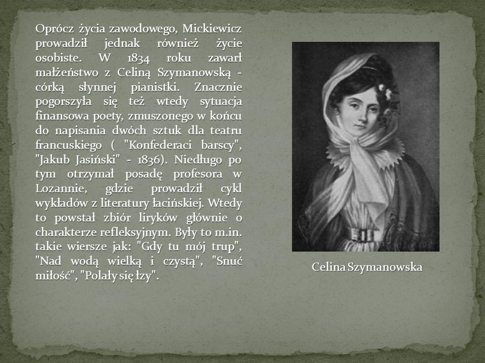 Oprócz życia zawodowego, Mickiewicz prowadził jednak również życie osobiste. W 1834 roku zawarł małżeństwo z Celiną Szymanowską - córką słynnej pianistki. Znacznie pogorszyła się też wtedy sytuacja finansowa poety, zmuszonego w końcu do napisania dwóch sztuk dla teatru francuskiego ( Konfederaci barscy , Jakub Jasiński - 1836). Niedługo po tym otrzymał posadę profesora w Lozannie, gdzie prowadził cykl wykładów z literatury łacińskiej. Wtedy to powstał zbiór liryków głównie o charakterze refleksyjnym. Były to m.in. takie wiersze jak: Gdy tu mój trup , Nad wodą wielką i czystą , Snuć miłość , Polały się łzy .