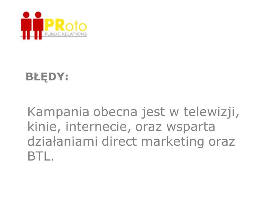 BŁĘDY: Kampania obecna jest w telewizji, kinie, internecie, oraz wsparta działaniami direct marketing oraz BTL.