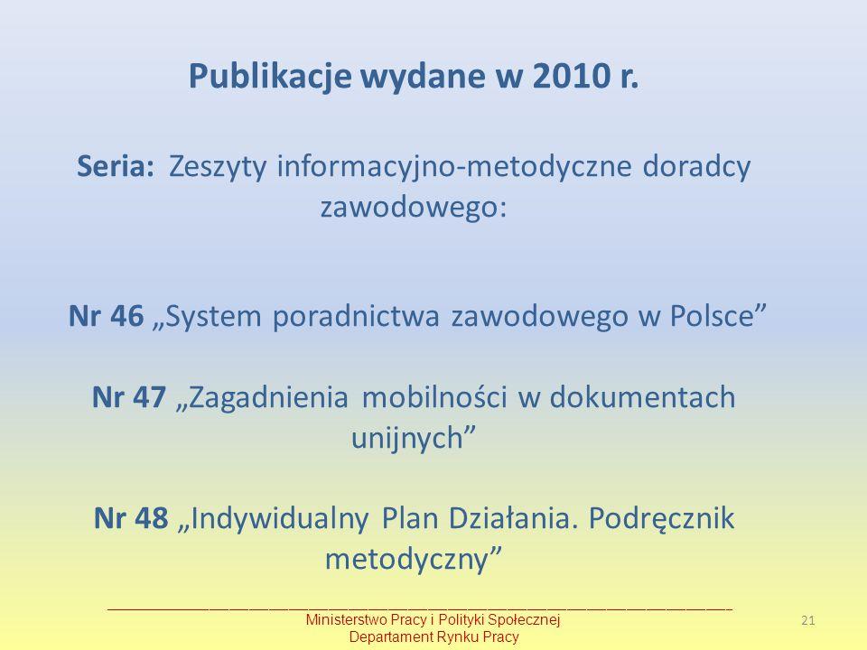 """Publikacje wydane w 2010 r. Seria: Zeszyty informacyjno-metodyczne doradcy zawodowego: Nr 46 """"System poradnictwa zawodowego w Polsce Nr 47 """"Zagadnienia mobilności w dokumentach unijnych Nr 48 """"Indywidualny Plan Działania. Podręcznik metodyczny"""