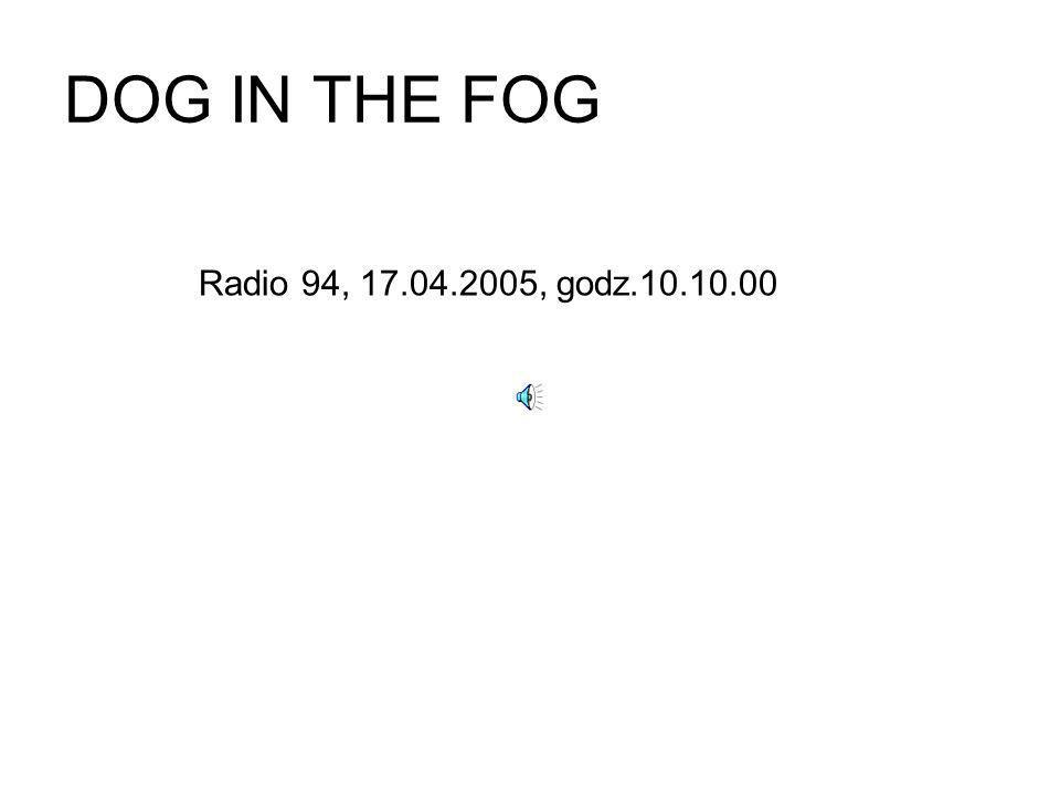 DOG IN THE FOG Radio 94, 17.04.2005, godz.10.10.00