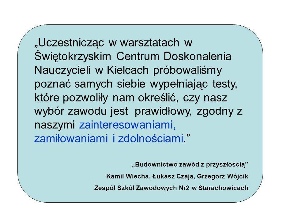 """""""Uczestnicząc w warsztatach w Świętokrzyskim Centrum Doskonalenia Nauczycieli w Kielcach próbowaliśmy poznać samych siebie wypełniając testy, które pozwoliły nam określić, czy nasz wybór zawodu jest prawidłowy, zgodny z naszymi zainteresowaniami, zamiłowaniami i zdolnościami."""