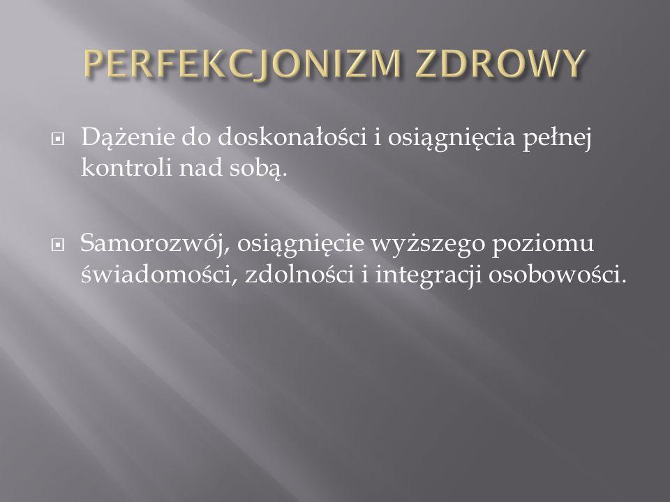 PERFEKCJONIZM ZDROWY Dążenie do doskonałości i osiągnięcia pełnej kontroli nad sobą.