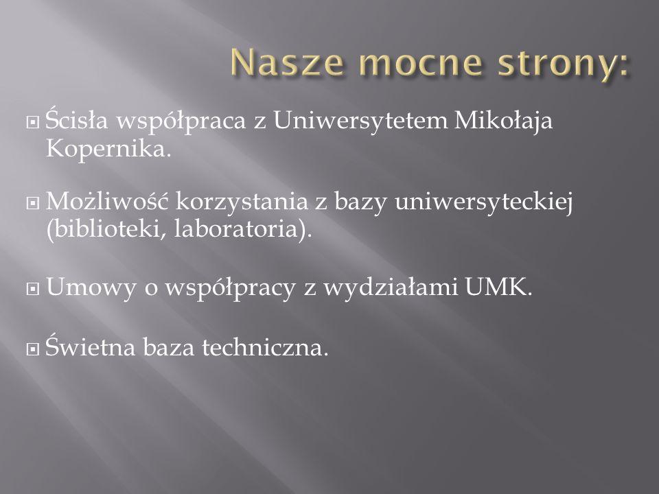 Nasze mocne strony: Ścisła współpraca z Uniwersytetem Mikołaja Kopernika. Możliwość korzystania z bazy uniwersyteckiej (biblioteki, laboratoria).