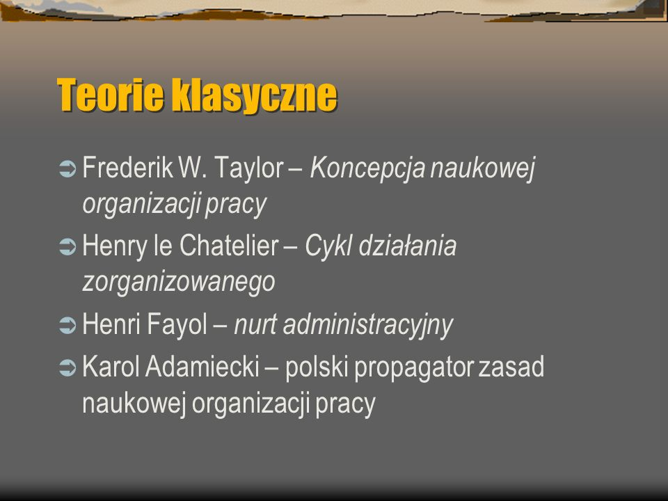 Teorie klasyczne Frederik W. Taylor – Koncepcja naukowej organizacji pracy. Henry le Chatelier – Cykl działania zorganizowanego.