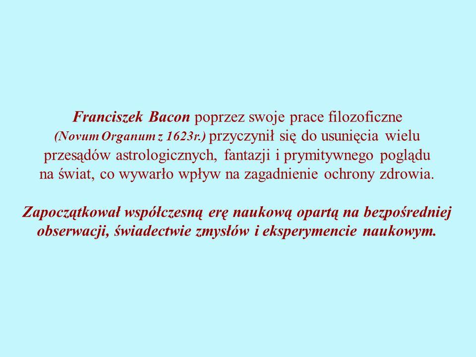 Franciszek Bacon poprzez swoje prace filozoficzne (Novum Organum z 1623r.) przyczynił się do usunięcia wielu przesądów astrologicznych, fantazji i prymitywnego poglądu na świat, co wywarło wpływ na zagadnienie ochrony zdrowia.