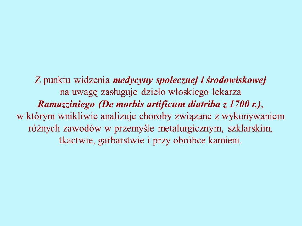 Z punktu widzenia medycyny społecznej i środowiskowej na uwagę zasługuje dzieło włoskiego lekarza Ramazziniego (De morbis artificum diatriba z 1700 r.), w którym wnikliwie analizuje choroby związane z wykonywaniem różnych zawodów w przemyśle metalurgicznym, szklarskim, tkactwie, garbarstwie i przy obróbce kamieni.