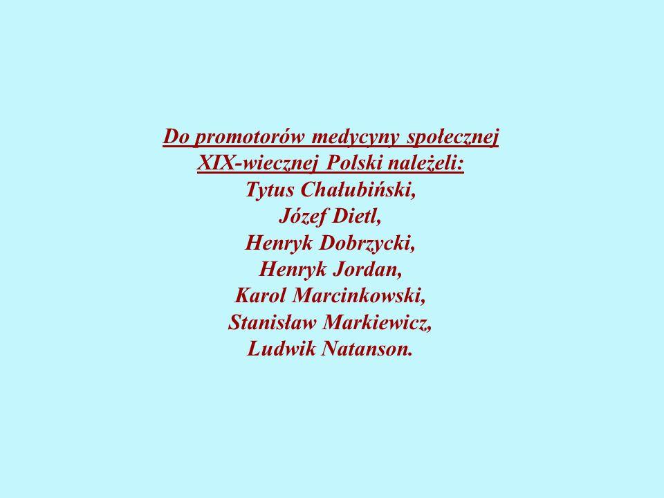 Do promotorów medycyny społecznej XIX-wiecznej Polski należeli: Tytus Chałubiński, Józef Dietl, Henryk Dobrzycki, Henryk Jordan, Karol Marcinkowski, Stanisław Markiewicz, Ludwik Natanson.