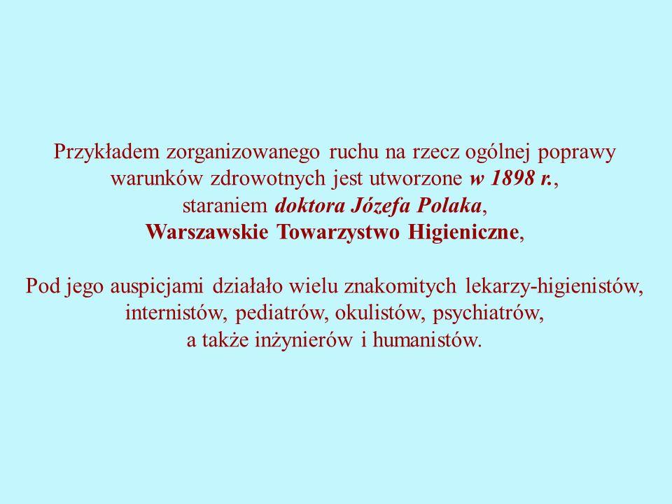 Przykładem zorganizowanego ruchu na rzecz ogólnej poprawy warunków zdrowotnych jest utworzone w 1898 r., staraniem doktora Józefa Polaka, Warszawskie Towarzystwo Higieniczne, Pod jego auspicjami działało wielu znakomitych lekarzy-higienistów, internistów, pediatrów, okulistów, psychiatrów, a także inżynierów i humanistów.
