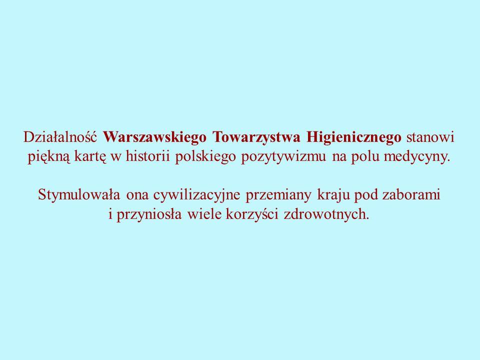 Działalność Warszawskiego Towarzystwa Higienicznego stanowi piękną kartę w historii polskiego pozytywizmu na polu medycyny.
