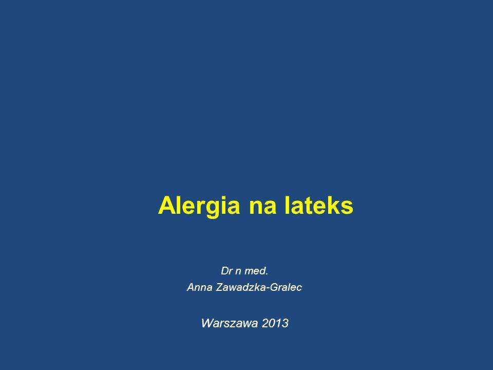 Alergia na lateks Dr n med. Anna Zawadzka-Gralec Warszawa 2013
