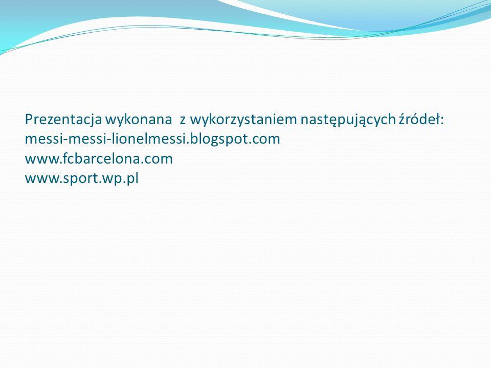 Prezentacja wykonana z wykorzystaniem następujących źródeł: messi-messi-lionelmessi.blogspot.com www.fcbarcelona.com www.sport.wp.pl