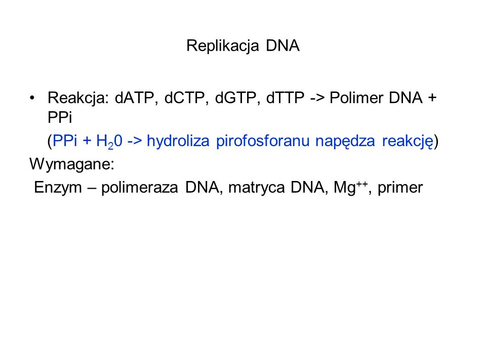 Replikacja DNA Reakcja: dATP, dCTP, dGTP, dTTP -> Polimer DNA + PPi. (PPi + H20 -> hydroliza pirofosforanu napędza reakcję)