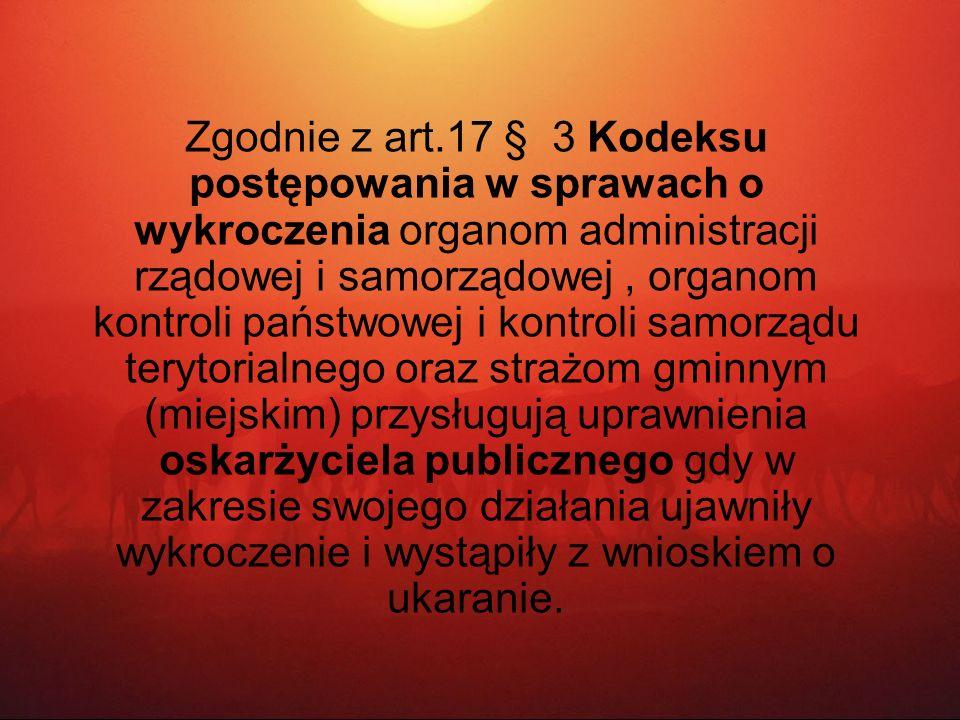 Zgodnie z art.17 § 3 Kodeksu postępowania w sprawach o wykroczenia organom administracji rządowej i samorządowej , organom kontroli państwowej i kontroli samorządu terytorialnego oraz strażom gminnym (miejskim) przysługują uprawnienia oskarżyciela publicznego gdy w zakresie swojego działania ujawniły wykroczenie i wystąpiły z wnioskiem o ukaranie.